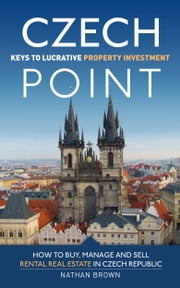 Czech Point: Keys to Lucrative Property Investment: How to Buy, Manage and Sell Rental Real Estate in Czech Republic ebook by Nathan Brown