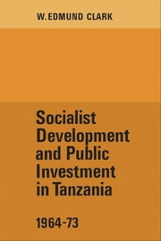 Socialist Development and Public Investment in Tanzania, 1964-73 ebook by W. Edmund Clark