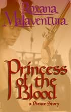 Princess of the Blood - A Pirate Tale ebook by Roxana Malaventura