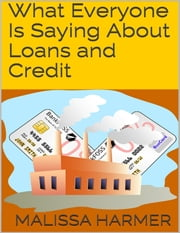 What Everyone Is Saying About Loans and Credit ebook by Malissa Harmer