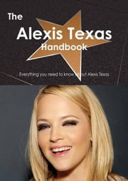 The Alexis Texas Handbook - Everything you need to know about Alexis Texas ebook by Smith, Emily