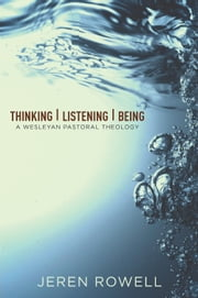 Thinking, Listening, Being - A Wesleyan Pastoral Theology ebook by Jeren Rowell