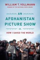 An Afghanistan Picture Show ebook by William T. Vollmann