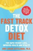 The Fast Track Detox Diet - For Overnight Weightloss, Improved Health and Vitality ebook by Ann Louise Gittleman