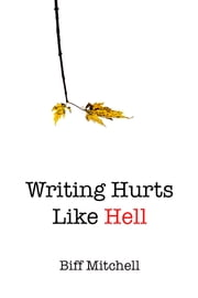 Writing Hurts Like Hell - How to Write a Novel When You Don't Have Time to Write a Short Story ebook by Biff Mitchell