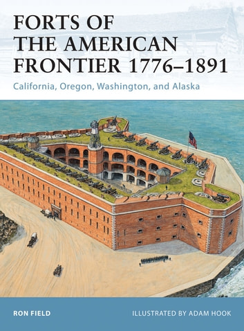 Forts of the American Frontier 1776–1891 - California, Oregon, Washington, and Alaska ebook by Ron Field