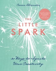 The Little Spark—30 Ways to Ignite Your Creativity ebook by Carrie Bloomston