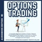 Options Trading - A Complete Beginner's Guide to Create a Passive Income Stream from Home: Introduction to Trading Strategies, Trading Options, Advanced Trading Strategies and Techniques audiobook by Timothy Willink