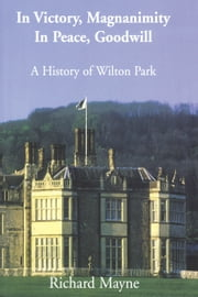 In Victory, Magnanimity, in Peace, Goodwill - A History of Wilton Park ebook by Richard Mayne