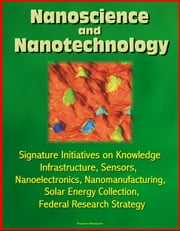 Nanoscience and Nanotechnology: Signature Initiatives on Knowledge Infrastructure, Sensors, Nanoelectronics, Nanomanufacturing, Solar Energy Collection, Federal Research Strategy ebook by Progressive Management