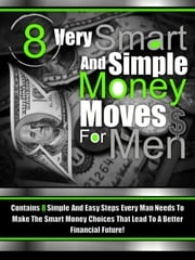 8 Very Smart And Simple Money Moves For Men - Contains 8 Simple and Easy Steps Every Man Needs To Make the Smart Money Choices That Lead To a Better Financial Future ebook by Dudes And Money