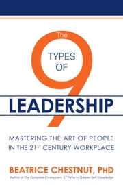 The 9 Types of Leadership - Mastering the Art of People in the 21st Century Workplace ebook by Beatrice Chestnut, PhD