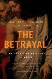 The Betrayal - The Lost Life of Jesus: A Novel ebook by Kathleen O'Neal Gear,W. Michael Gear