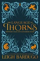 The Language of Thorns - Midnight Tales and Dangerous Magic ebook by Sara Kipin, Leigh Bardugo