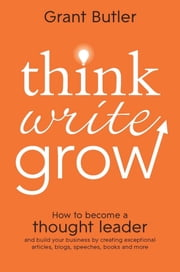 Think Write Grow - How to Become a Thought Leader and Build Your Business by Creating Exceptional Articles, Blogs, Speeches, Books and More ebook by Grant Butler