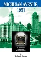 MICHIGAN AVENUE, 1951 - The adventures of an innocent in the advertising wars. ebook by Wallace J. Gordon