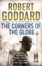 The Corners of the Globe - (The Wide World - James Maxted 2) ebook by Robert Goddard