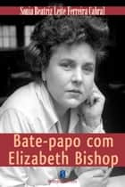 Bate Papo Com Elizabeth Bishop ebook by Sonia Beatriz Cabral