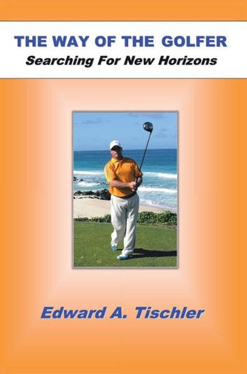 The Way Of The Golfer - Searching For New Horizons ebook by Edward A Tischler