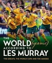 The World (game) According to Les Murray - The Greats, the World Cup and the Aussies ebook by Murray,Les