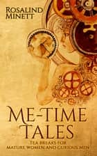 Me-Time Tales:tea breaks for mature women and curious men ebook by Rosalind Minett