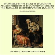 The History of the Devils of Loudun: The Alleged Possession of the Ursuline Nuns and the Trial and Execution Urbain Grandier ebook by Edmund Goldsmid
