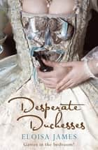 Desperate Duchesses - A Steamy and Pageturning Regency Romance Book ebook by Eloisa James