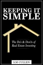 Keeping it Simple ~ The Do's & Don'ts of Real Estate Investing ebook by S.M Cullen
