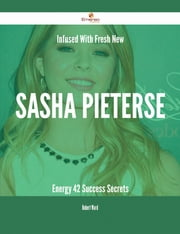 Infused With Fresh- New Sasha Pieterse Energy - 42 Success Secrets ebook by Robert Ward