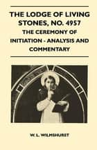 The Lodge of Living Stones, No. 4957 - The Ceremony of Initiation - Analysis and Commentary eBook by W. L. Wilmshurst