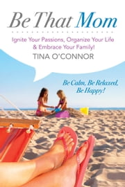 Be That Mom (Kobo) - Ignite Your Passions, Organize Your Life & Embrace Your Family! ebook by Tina O'Connor