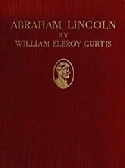 Abraham Lincoln (Illustrated) ebook by William Eleroy Curtis