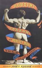 Houdini, Tarzan, and the Perfect Man - The White Male Body and the Challenge of Modernity in America 電子書 by John F. Kasson