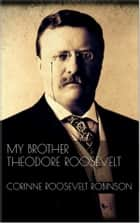 My Brother Theodore Roosevelt eBook by Corinne Roosevelt Robinson