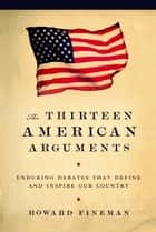 The Thirteen American Arguments - Enduring Debates That Inspire and Define Our Country ebook by Howard Fineman