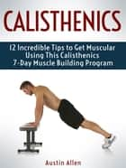 Calisthenics: 12 Incredible Tips to Get Muscular Using This Calisthenics 7-Day Muscle Building Program ebook by