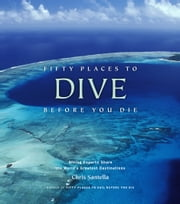 Fifty Places to Dive Before You Die - Diving Experts Share the World's Greatest Destinations ebook by Chris Santella