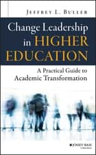 Change Leadership in Higher Education - A Practical Guide to Academic Transformation ebook by Jeffrey L. Buller