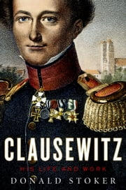 Clausewitz - His Life and Work ebook by Donald Stoker