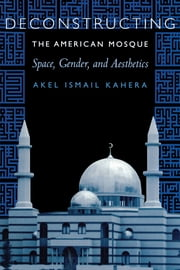 Deconstructing the American Mosque - Space, Gender, and Aesthetics ebook by Akel Ismail  Kahera