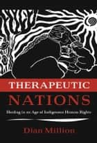 Therapeutic Nations - Healing in an Age of Indigenous Human Rights ebook by Dian Million
