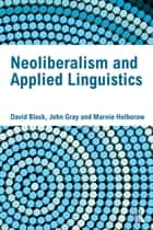 Neoliberalism and Applied Linguistics ebook by David Block, John Gray, Marnie Holborow