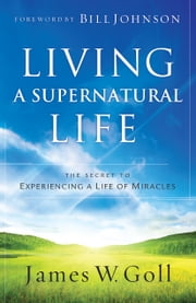 Living a Supernatural Life - The Secret to Experiencing a Life of Miracles ebook by James W. Goll,Bill Johnson