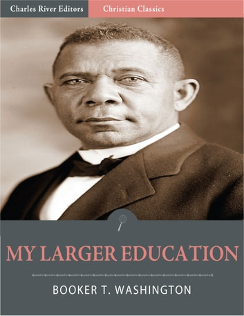 My Larger Education: Being Chapters from My Experience (Illustrated Edition) ebook by Booker T. Washington