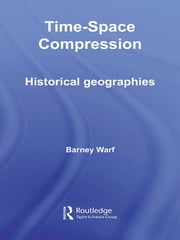 Time-Space Compression - Historical Geographies ebook by Barney Warf