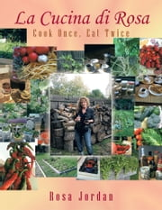 La Cucina di Rosa - Cook Once, Eat Twice ebook by Rosa Jordan