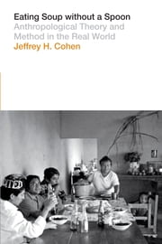 Eating Soup without a Spoon - Anthropological Theory and Method in the Real World ebook by Jeffrey H. Cohen