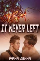 It Never Left ebook by Iyana Jenna