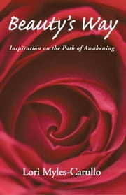 Beauty's Way - Inspiration on the Path of Awakening ebook by Lori Myles-Carullo