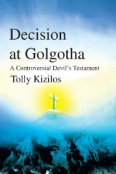 Decision at Golgotha - A Controversial Devil's Testament ebook by Tolly Kizilos